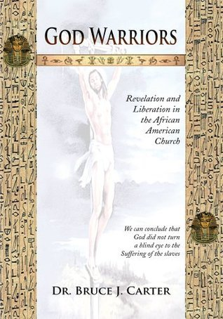 God Warriors : Revelation and Liberation in the African American Church Bruce J. Carter