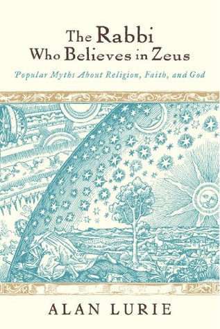 The Rabbi Who Believes in Zeus: Popular Myths About Religion, Faith, and God Alan Lurie
