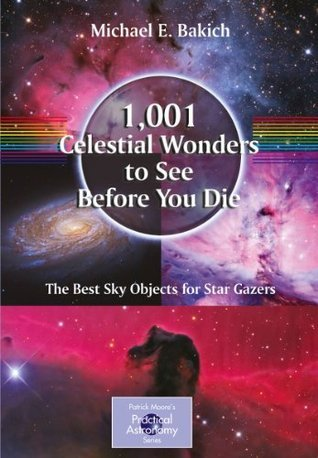 1,001 Celestial Wonders to See Before You Die: The Best Sky Objects for Star Gazers (The Patrick Moore Practical Astronomy Series)  by  Michael E. Bakich