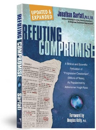 Refuting Compromise: A Biblical and Scientific Refutation of Progressive Creationism (Billions-Of-Years), as Popularized  by  Astronomer Hugh Ross. by Jonathan Sarfati