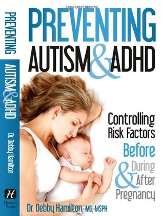 Preventing Autism & ADHD: Controlling Risk Factors Before, During & After Pregnancy  by  Debby Hamilton
