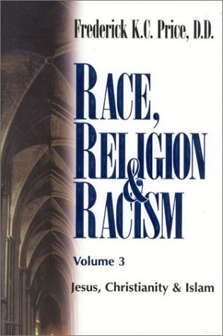 Race, Religion and Racism, Vol. 3: Jesus, Christianity & Islam  by  Frederick K.C. Price