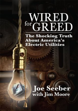WIRED for GREED: The Shocking Truth about Americas Electric Utilities  by  Joe Seeber