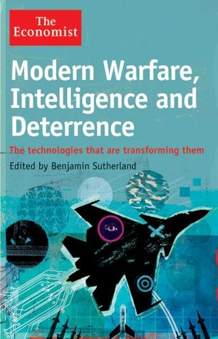 Modern Warfare, Intelligence and Deterrence: The Technologies That Are Transforming Them (The Economist)  by  Benjamin Sutherland