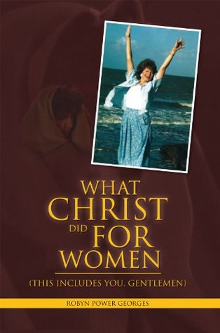 What Christ Did For Women:  by  Robyn Power Georges
