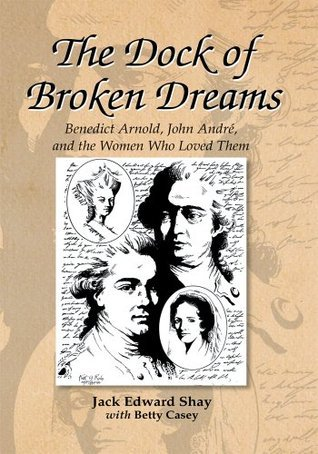 The Dock of Broken Dreams: Love, Betrayal, and Benedict Arnold Jack Edward Shay and Betty Casey