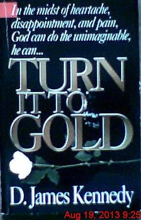 Turn It to Gold: In the Midst of Heartache, Disappointment, and Pain, God Can Do The............ D. James Kennedy