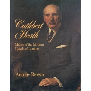 Cuthbert Heath: The Maker of Modern Lloyds  by  Antony Brown