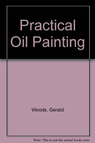 Practical Oil Painting: The Comprehensive Guide to Materials and Techniques  by  Gerald Woods