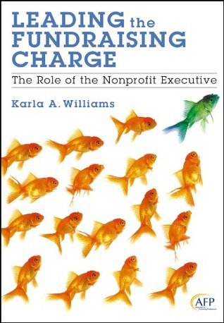 Leading the Fundraising Charge: The Role of the Nonprofit Executive (The AFP/Wiley Fund Development Series) Karla A. Williams