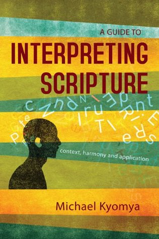 A Guide to Interpreting Scripture: Context, Harmony, and Application Michael Kyomya
