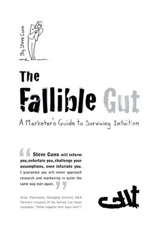 The Fallible Gut: A Marketers Guide to Surviving Intuition  by  Steve Cuno