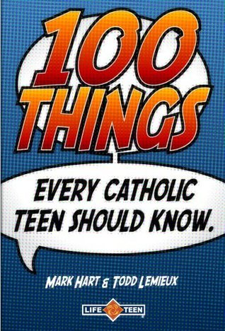 100 Things Every Catholic Teen Should Know  by  Todd Lemieux