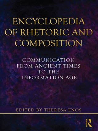 Encyclopedia of Rhetoric and Composition: Communication from Ancient Times to the Information Age  by  Theresa Jarnagi Enos