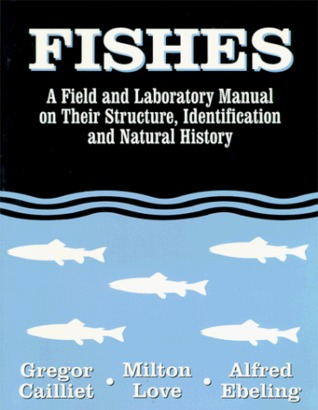 Fishes: A Field and Laboratory Manual on Their Structure, Identification and Natural History Gregor M. Cailliet