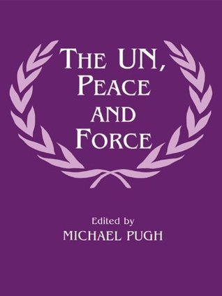 The UN, Peace and Force  by  Michael C. Pugh