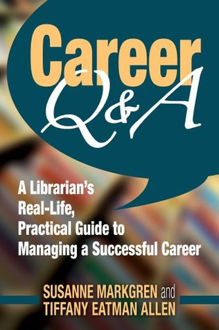 Career Q&A: A Librarian S Real-Life, Practical Guide to Managing a Successful Career  by  Susanne Markgren
