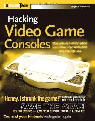 Hacking Video Game Consoles: Turn Your Old Video Game Systems Into Awesome New Portables Benjamin Heckendorn