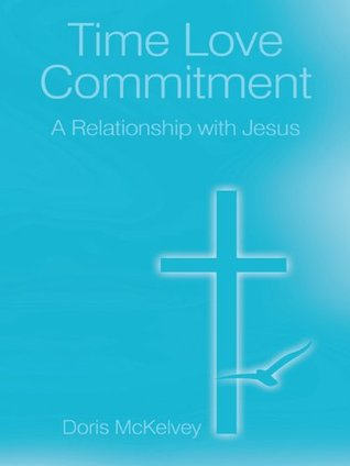 Time Love Commitment : A Relationship with Jesus  by  Doris Mckelvey