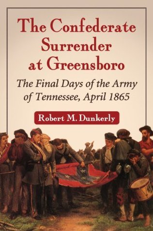 The Confederate Surrender at Greensboro: The Final Days of the Army of Tennessee, April 1865  by  Robert M. Dunkerly