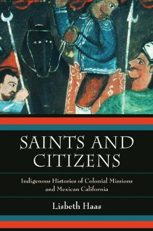 Saints and Citizens: Indigenous Histories of Colonial Missions and Mexican California  by  Lisbeth Haas