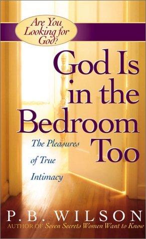 God Is in the Bedroom Too: The Pleasures of True Intimacy P.B. Wilson
