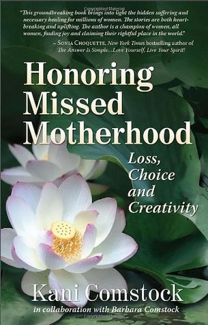 Honoring Missed Motherhood: Loss, Choice and Creativity  by  Kani Comstock