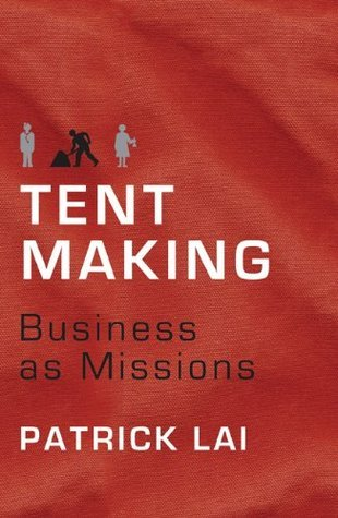 Tentmaking: The Life and Work of Business as Missions Patrick Lai