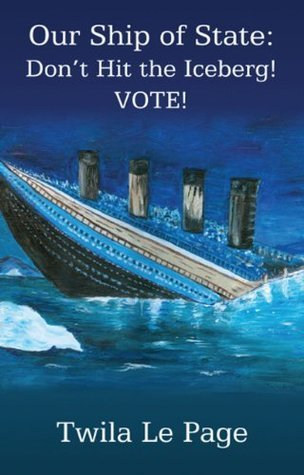 Our Ship of State, Dont Hit the Iceberg! VOTE!  by  Twila Le Page