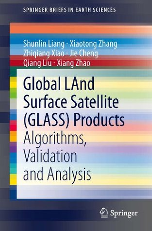 Global LAnd Surface Satellite (GLASS) Products: Algorithms, Validation and Analysis  by  Shunlin Liang