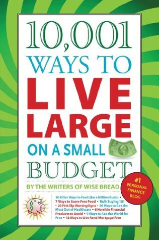 10,001 Ways to Live Large On a Small Budget:  by  The Writers of Wise Bread