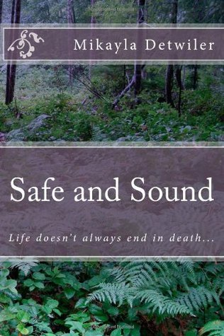 Safe and Sound: Life Doesnt Always End in Death...  by  Mikayla Detwiler