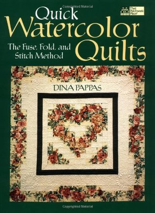 Quick Watercolor Quilts: The Fuse, Fold, and Stitch Method  by  Dina Pappas