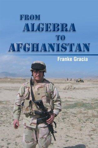 From Algebra to Afghanistan: A Math Teacher goes to War Franke Gracia