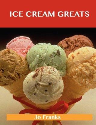 Ice Cream Greats: Delicious Ice Cream Recipes, the Top 100 Ice Cream Recipes  by  Jo Franks