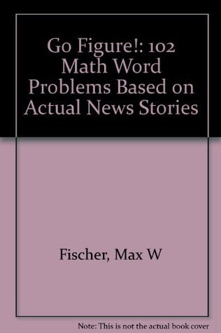Go Figure!: 102 Math Word Problems Based On Actual News Stories  by  Max W. Fischer