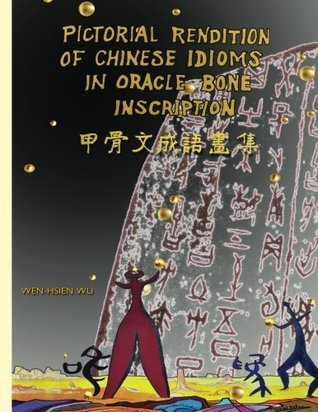 Pictorial Rendition of Chinese Idioms in Oracle Bone Inscription: Bilingual Edition of English and Chinese  by  Wen-Hsien Wu