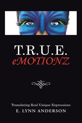 T.R.U.E. Emotionz: Translating Real Unique Expressions  by  E. Lynn Anderson