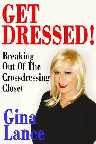 Get Dressed! Breaking Out of the Crossdressing Closet Gina Lance