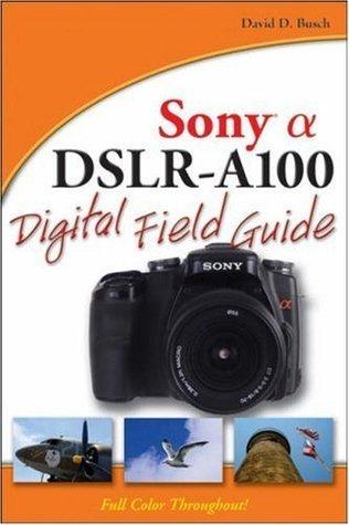 Sony Alpha DSLR-A100 Digital Field Guide David D. Busch