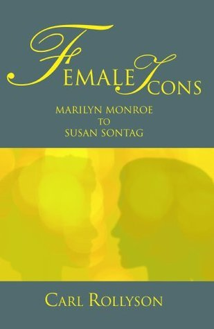 Female Icons: Marilyn Monroe to Susan Sontag  by  Carl Rollyson