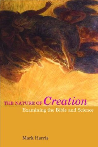 The Nature of Creation: Examining the Bible and Science  by  M. Harris