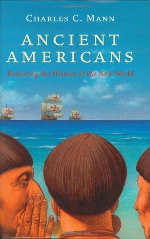Ancient Americans: Rewriting the History of the New World  by  Charles C. Mann