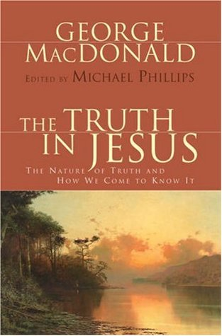 The Truth in Jesus: The Nature of Truth and How We Come to Know It  by  George MacDonald