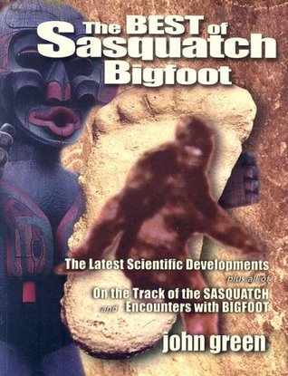 The Best of Sasquatch Bigfoot: The Latest Scientific Developments Plus All of on the Track of the Sasquatch and Encounters with Bigfoot  by  John Willison Green
