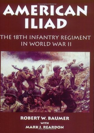 American Iliad: The History of the 18th Infantry Regiment in World War II Robert W. Baumer