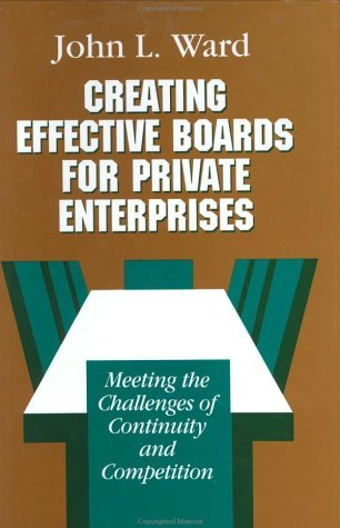 Creating Effective Boards for Private Enterprises: Meeting the Challenges of Continuity and Competition John L. Ward