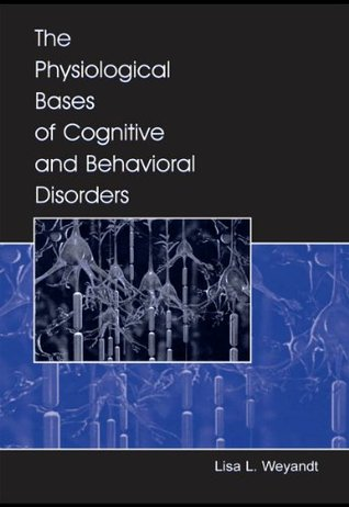 The Physiological Bases of Cognitive and Behavioral Disorders Lisa L. Weyandt