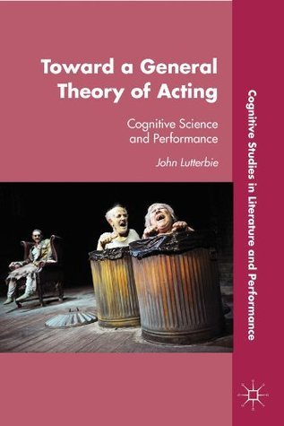 Toward a General Theory of Acting: Cognitive Science and Performance  by  John Lutterbie