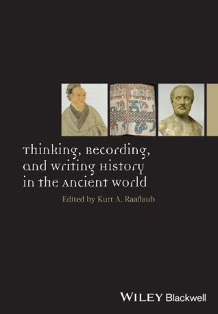 Thinking, Recording, and Writing History in the Ancient World Kurt A Raaflaub